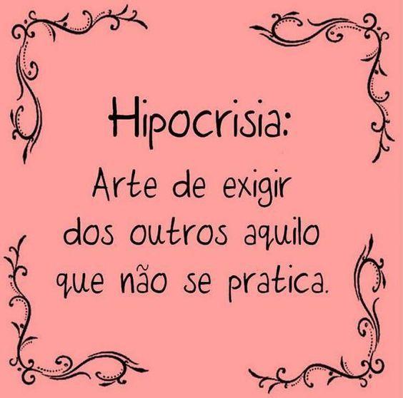HIPOCRISIA: ARTE DE EXIGIR DOS OUTROS AQUILE QUE NAO SE PRATICA