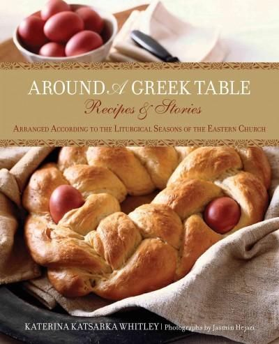 Around A Greek Table: Recipes & Stories Arranged According to the Liturgical Seasons of the Eastern Church