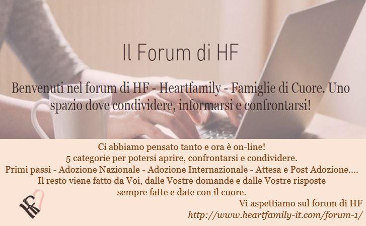 Ci abbiamo pensato tanto e ora è on-line! 5 categorie per potersi aprire, confrontarsi e condividere.  Primi passi - Adozione Nazionale - Adozione Internazionale - Attesa e Post Adozione….  Il resto viene fatto da Voi, dalle Vostre domande e dalle Vostre risposte  sempre fatte e date con il cuore. Vi aspettiamo sul forum di HF http://www.heartfamily-it.com/forum-1/