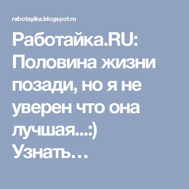 Работайка.RU: Половина жизни позади, но я не уверен что она лучшая...:) Узнать…