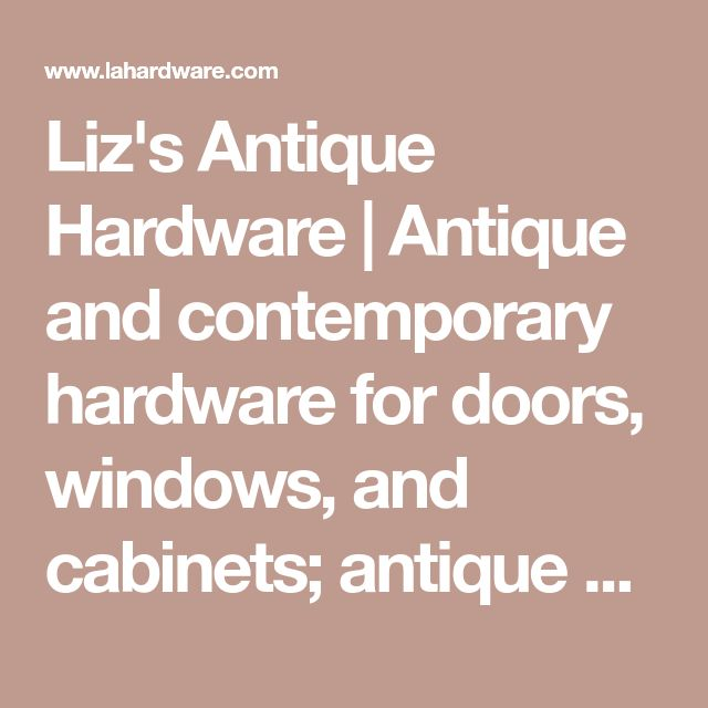 Liz's Antique Hardware | Antique and contemporary hardware for doors, windows, and cabinets; antique and contemporary lighting