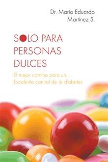 """""""Solo para personas dulces"""", Dr. Mario Eduardo Martínez S.   Un libro para controlar la diabetes con los cinco puntos cardinales de tratamiento y las guías practicas de monitoreo glucémico, actividad física y plan de alimentación."""