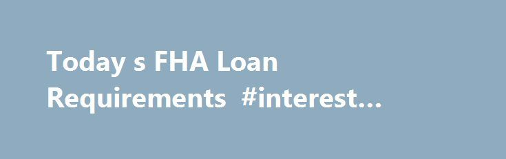 Today s FHA Loan Requirements #interest #only #loans http://loan.remmont.com/today-s-fha-loan-requirements-interest-only-loans/  #fha loan requirements # FHA Loan Requirements What are the current requirements for FHA Loans? FHA loan requirements are written to very straightforward and simple to follow. You will find some of the most useful information about today's FHA loan guidelines including income, credit and property requirements listed below. To decide if you meet current…The post…