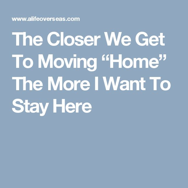 "The Closer We Get To Moving ""Home"" The More I Want To Stay Here"