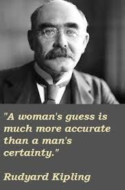 """A woman's guess is much more accurate than a man's certainty."" . Rudyard Kipling"