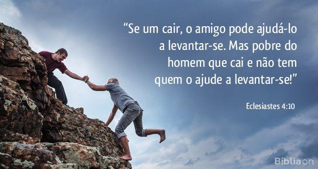 """""""Se um cair, o amigo pode ajudá-lo a levantar-se. Mas pobre do homem que cai e não tem quem o ajude a levantar-se!"""" Eclesiastes 4:10"""