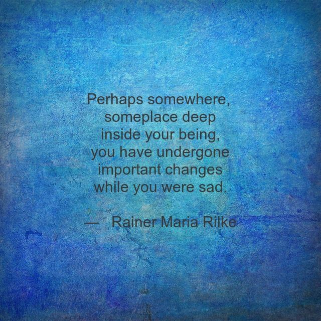 Perhaps somewhere, someplace deep inside your being you have undergone important changes while you were sad. -Ranier-Maria Rilke