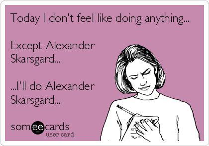 Today I don't feel like doing anything... Except Alexander Skarsgard... ...I'll do Alexander Skarsgard... | Confession Ecard
