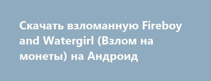 Скачать взломанную Fireboy and Watergirl (Взлом на монеты) на Андроид http://apk-gamer.ru/2311-skachat-vzlomannuyu-fireboy-and-watergirl-vzlom-na-monety-na-android.html