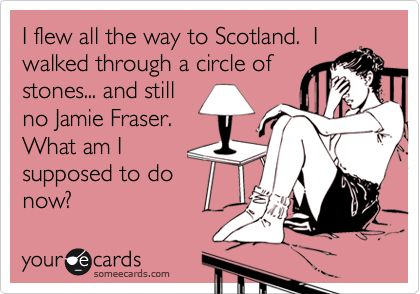 """I flew all the way to Scotland. I walked through a circle of stones... and still no Jamie Fraser. What am I supposed to do now? """"Outlander"""" by Diana Gabaldon."""