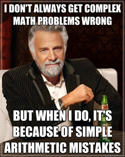 The only difference is that I also can't do complex math.....oh, the most interesting man in the world meme...