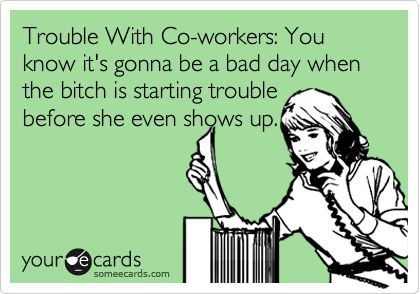 Trouble With Co-workers: You know it's gonna be a bad day when the bitch is starting trouble before she even shows up.