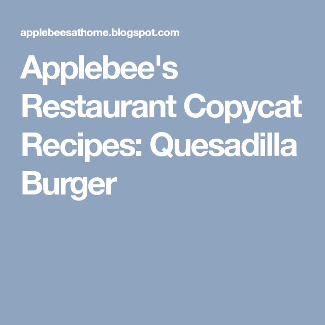 Applebee's Restaurant Copycat Recipes: Quesadilla Burger