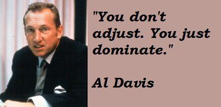"""""""You don't adjust. You just dominate."""" Al Davis"""