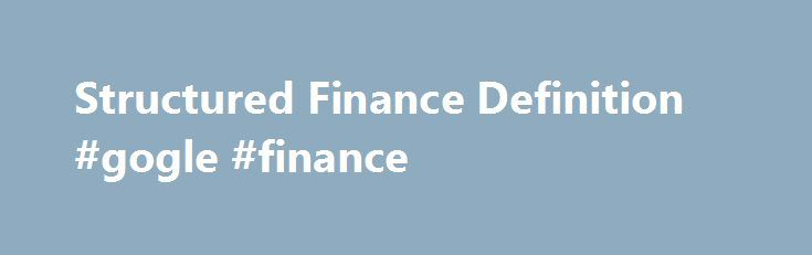 Structured Finance Definition #gogle #finance http://cash.remmont.com/structured-finance-definition-gogle-finance/  #structured finance # Structured Finance What is 'Structured Finance' Structured finance is a highly involved financial instrument offered to large financial institutions or companies that have complex financing needs that don't match with conventional financial products. Since the mid-1980s, structured... Read more
