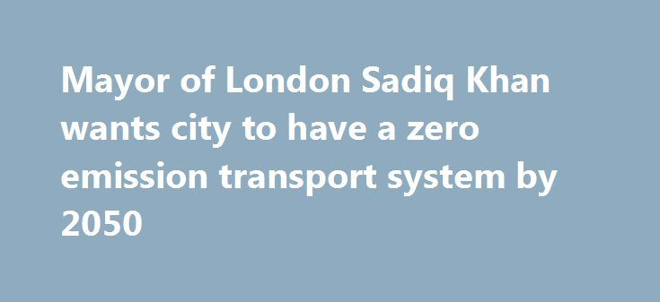 Mayor of London Sadiq Khan wants city to have a zero emission transport system by 2050 http://betiforexcom.livejournal.com/25361930.html  The Mayor of London has announced plans to transform the city's transport system.The post Mayor of London Sadiq Khan wants city to have a zero emission transport system by 2050 appeared first on NASDAQ.The post Mayor of London Sadiq Khan wants city to have a zero emission transport system by 2050 appeared first on Forex news - Binary options…