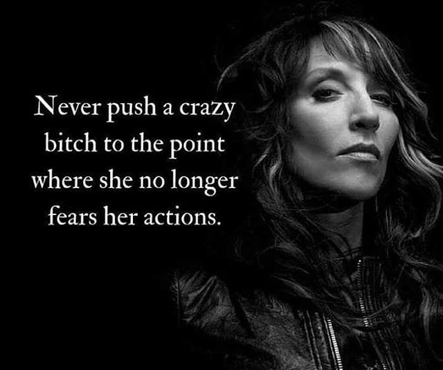 """Never push a crazy bitch to the point where she no longer fears her actions"" ~ Gemma 