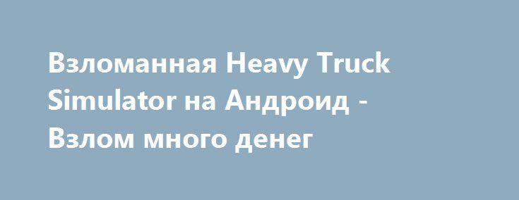 Взломанная Heavy Truck Simulator на Андроид - Взлом много денег http://droid-gamers.ru/4541-vzlomannaya-heavy-truck-simulator-na-android-vzlom-mnogo-deneg.html