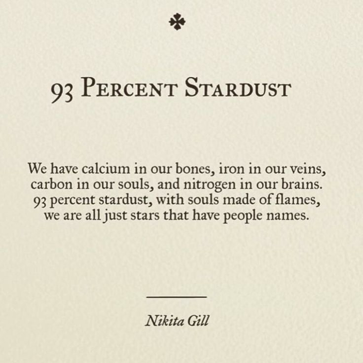We have calcium in our bones, iron in our veins, carbon in our souls, and nitrogen in our brains. 93 percent stardust, with souls made of flames, we are all just stars that have people names. (93 Percent Stardust | Nikita Gill)