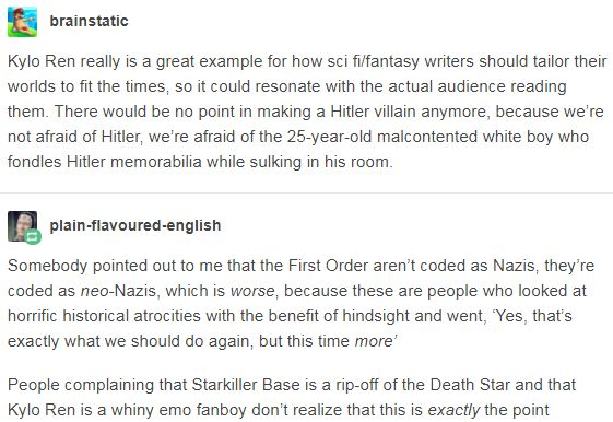 Kylo Ren really is a great example for how sci fi/fantasy writers should tailor their worlds to fit the times, so it could resonate with the actual audience reading them. There would be no point in making a Hitler villain anymore, because we're not afraid of Hitler, we're afraid of the 25-year-old malcontented white boy who fondles Hitler memorabilia while sulking in his room. http://leftboob-enthusiast.tumblr.com/post/169360820233/plain-flavoured-english-brainstatic-kylo-ren