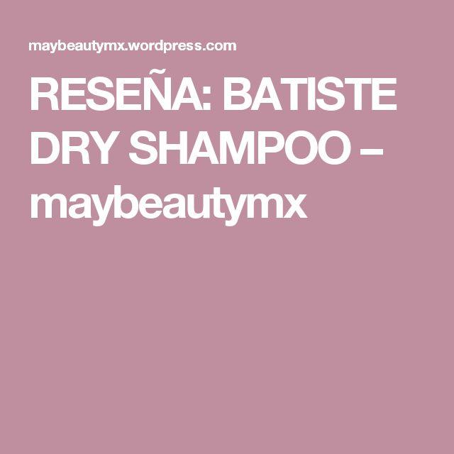 RESEÑA: BATISTE DRY SHAMPOO – maybeautymx