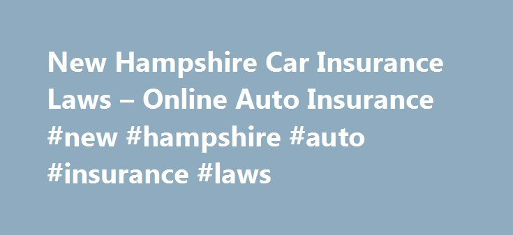 New Hampshire Car Insurance Laws – Online Auto Insurance #new #hampshire #auto #insurance #laws http://new-zealand.remmont.com/new-hampshire-car-insurance-laws-online-auto-insurance-new-hampshire-auto-insurance-laws/  # New Hampshire Car Insurance Laws The Granite State is one of the only states that allow residents to operate an automobile without an auto insurance policy; however, a motorist must be able to demonstrate the ability to provide sufficient funds that meet the New Hampshire…