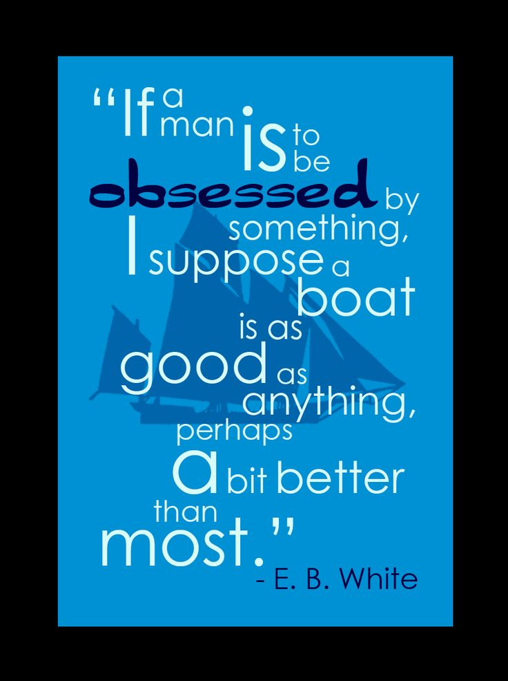 """""""If a man is to be obsessed by something I suppose a boat is as good as anything, perhaps a bit better than most"""" - EB White"""