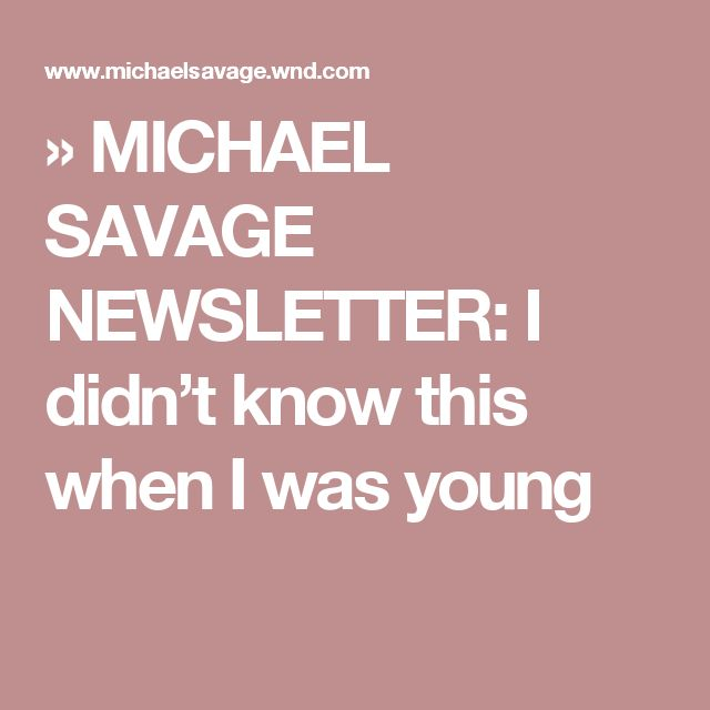 » MICHAEL SAVAGE NEWSLETTER: I didn't know this when I was young