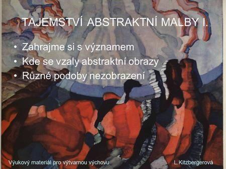 TAJEMSTVÍ ABSTRAKTNÍ MALBY I. Zahrajme si s významem Kde se vzaly abstraktní obrazy Různé podoby nezobrazení Výukový materiál pro výtvarnou výchovu L.Kitzbergerová.