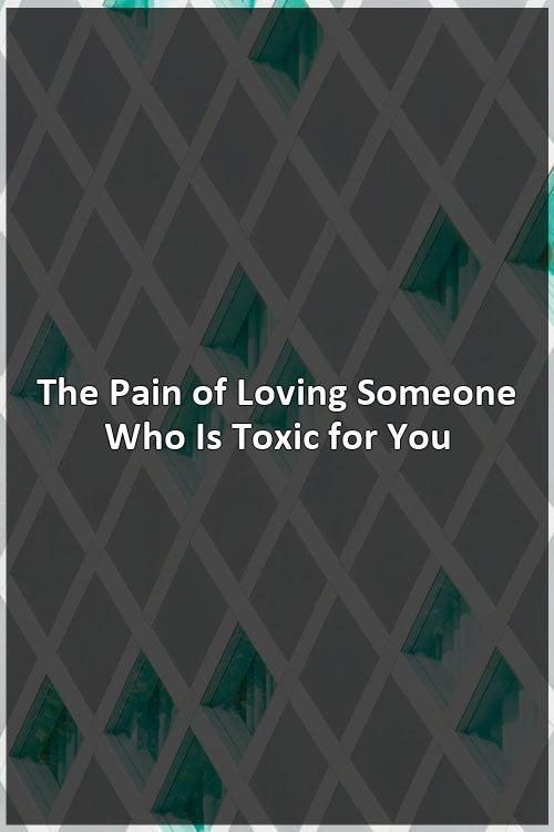 The Pain of Loving Someone Who Is Toxic for You