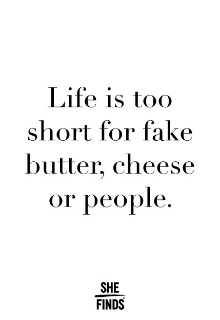 Life is too short for fake butter, cheese, or people // via @shefinds