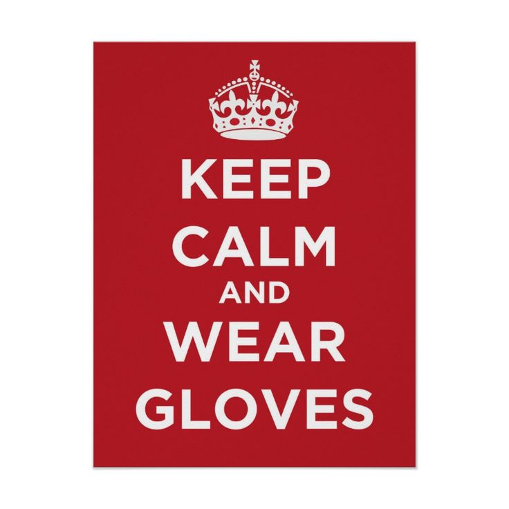 Keep Calm And Wear Gloves - Poster. http://www.zazzle.com/keep_calm_and_wear_gloves_poster-228402492296576294 #KeepCalm #gloves #health #humor #poster #conservation