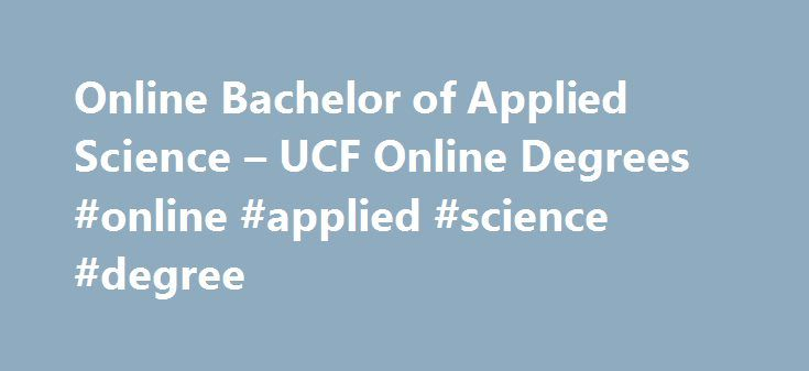 Online Bachelor of Applied Science – UCF Online Degrees #online #applied #science #degree http://india.remmont.com/online-bachelor-of-applied-science-ucf-online-degrees-online-applied-science-degree/  # Bachelor of Applied Science The Bachelor of Applied Science (B.A.S.) major serves all Associate in Science (A.S.) graduates who desire a Bachelor s degree for career or personal advancement. The major is low-cost, well-defined, and flexible; the program is specifically designed to accommodate…