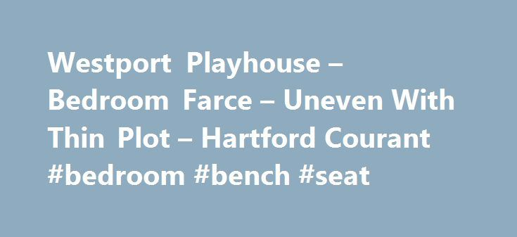 Westport Playhouse – Bedroom Farce – Uneven With Thin Plot – Hartford Courant #bedroom #bench #seat http://bedroom.remmont.com/westport-playhouse-bedroom-farce-uneven-with-thin-plot-hartford-courant-bedroom-bench-seat/  #bedroom farce # Westport's 'Bedroom Farce' Uneven, Thin The show: Bedroom Farce at Westport Country Playhouse. What makes it special?: Fifth Alan Ayckbourn play produced over nine years at the theater, all staged by John Tillinger, with many returning ensemble actors. First…