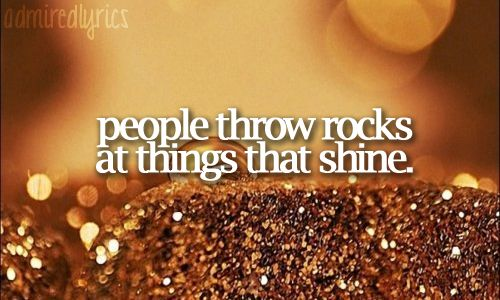 People throw rocks at things that shine. -Taylor Swift (Adriana was singing this song to me yesterday. So stinking cute!!)