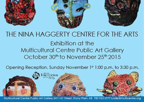 THE NINA HAGGERTY CENTRE FOR THE ARTS Exhibition at the Multicultural Centre Public Art Gallery October 30th to November 25th 2015 Opening Reception, Sunday November 1st 1:00 p.m. to 3:30 p.m.