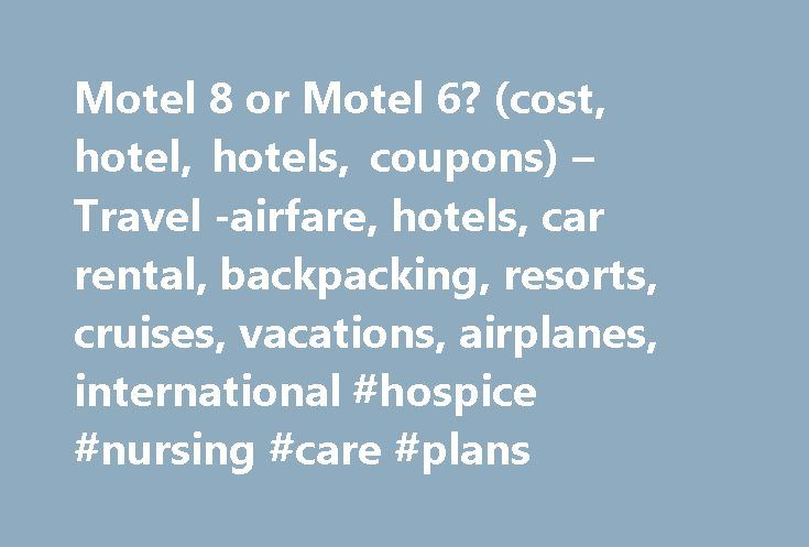 Motel 8 or Motel 6? (cost, hotel, hotels, coupons) – Travel -airfare, hotels, car rental, backpacking, resorts, cruises, vacations, airplanes, international #hospice #nursing #care #plans http://hotel.remmont.com/motel-8-or-motel-6-cost-hotel-hotels-coupons-travel-airfare-hotels-car-rental-backpacking-resorts-cruises-vacations-airplanes-international-hospice-nursing-care-plans/  #super 6 motel # Originally Posted by atlmburns I'll be travelling cross country from CA to CT in June, and…
