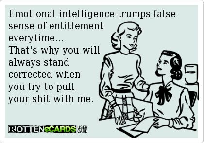 Emotional intelligence trumps false sense of entitlement everytime... That's why you will always stand corrected when you try to pull  your shit with me.