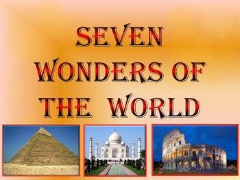 This is a beautiful and informative 25 slide PowerPoint presentation.This is a super fun slide show. Seven Wonders of the Ancient World: 1.Great Pyramid of Giza 2. Hanging Gardens of Babylon 3. Temple of Artemis 4.Statue of Zeus at Olympia 5. Mausoleum at Halicarnassus 6. Colossus of Rhodes 7.Lighthouse of Alexandria New 7 Wonders of the World: 1. Great Wall of China 2. Taj Mahal 3. Christ the Redeemer 4. Colosseum 5. Chichen Itza 6. Machu Picchu 7. Petra
