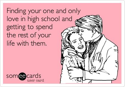 Finding your one and only love in high school and getting to spend the rest of your life with them.
