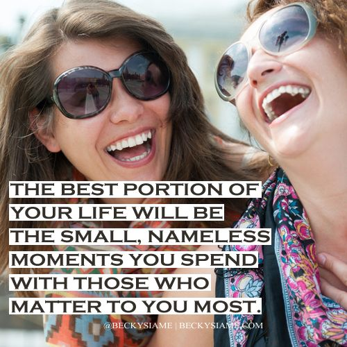 BECKYSIAME.COM | The best portion of your life will be the small, nameless moments you spend with those  who matter to you most.