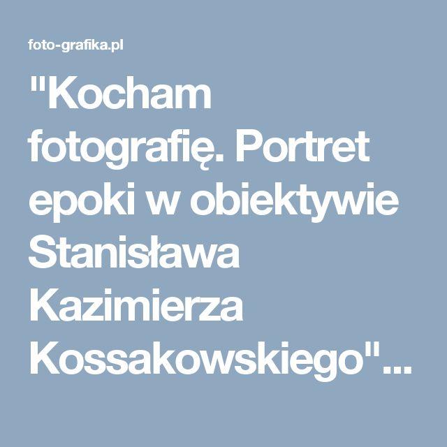 """""""Kocham fotografię. Portret epoki w obiektywie Stanisława Kazimierza Kossakowskiego"""" Wystawa w DSH już od 21 września!"""