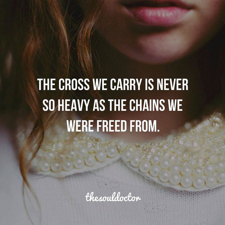 The cross we carry is never so heavy as the chains we were freed from.