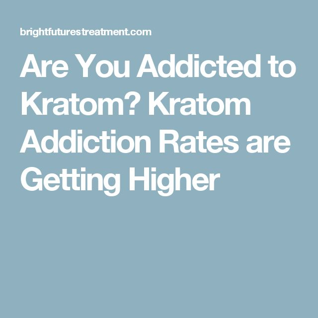 Are You Addicted to Kratom? Kratom Addiction Rates are Getting Higher