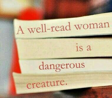 A well-read woman is a dangerous creature.