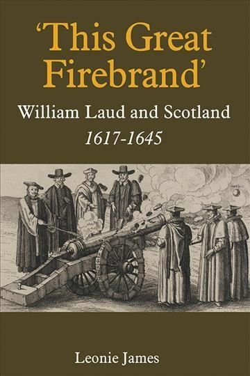 This Great Firebrand: William Laud and Scotland, 1617-1645