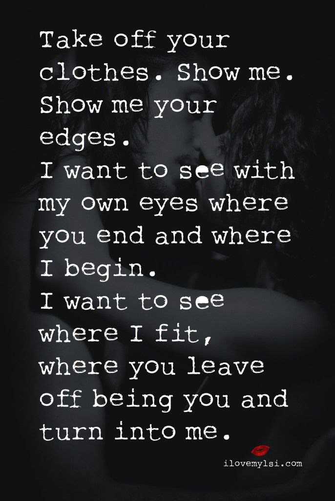 Take off your clothes. Show me. Show me your edges. I want to see with my own eyes where you end and where I begin. I want to see where I fit, where you leave off being you and turn into me.