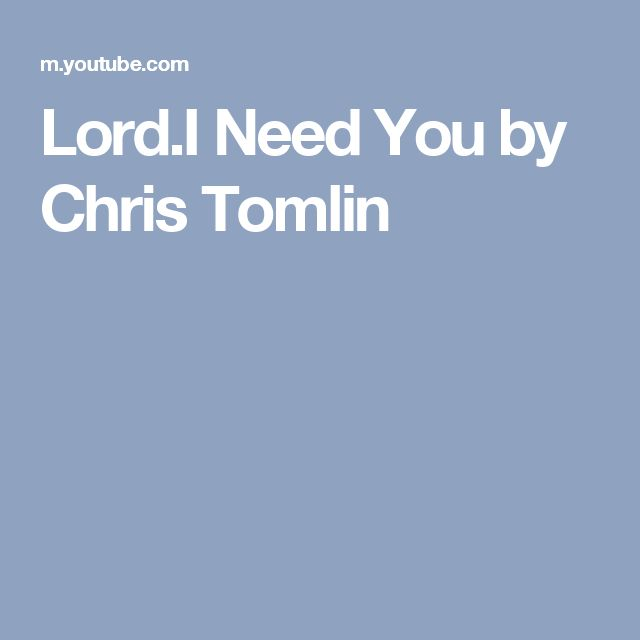 Lord.I Need You by Chris Tomlin