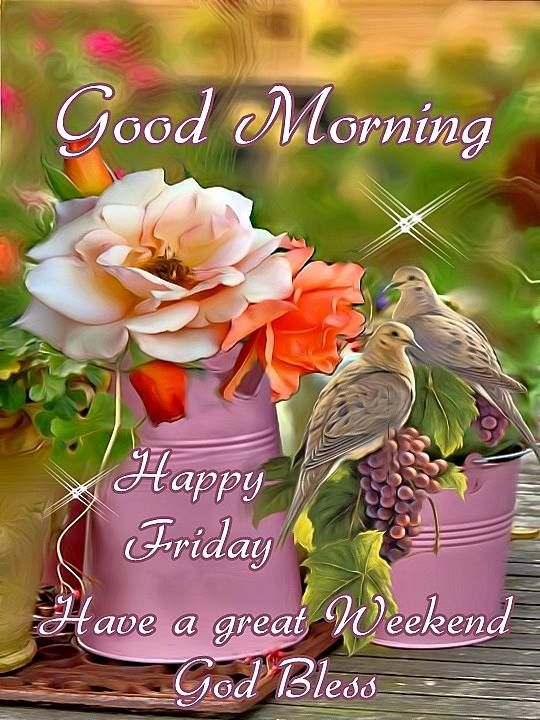 Good Morning,Happy Friday. Have a great Weekend. God Bless.