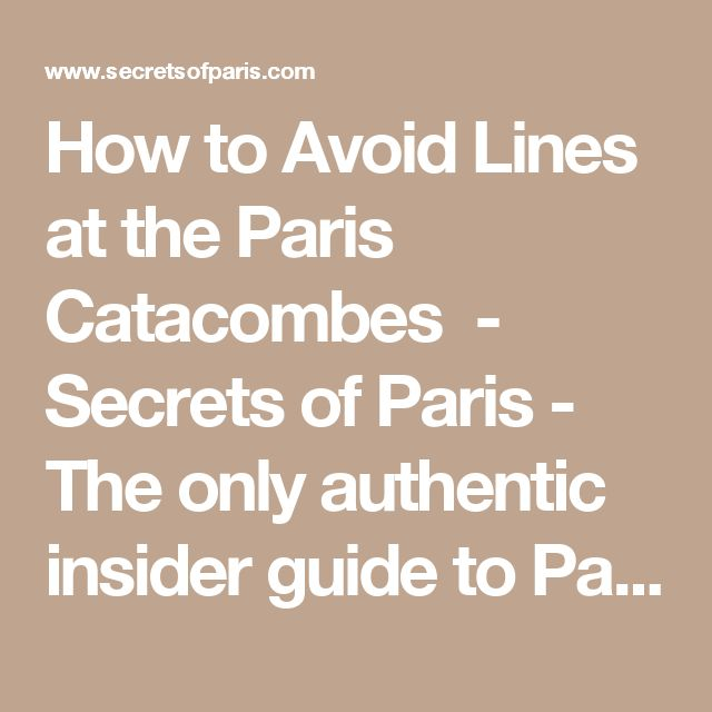 How to Avoid Lines at the Paris Catacombes - Secrets of Paris - The only authentic insider guide to Paris.